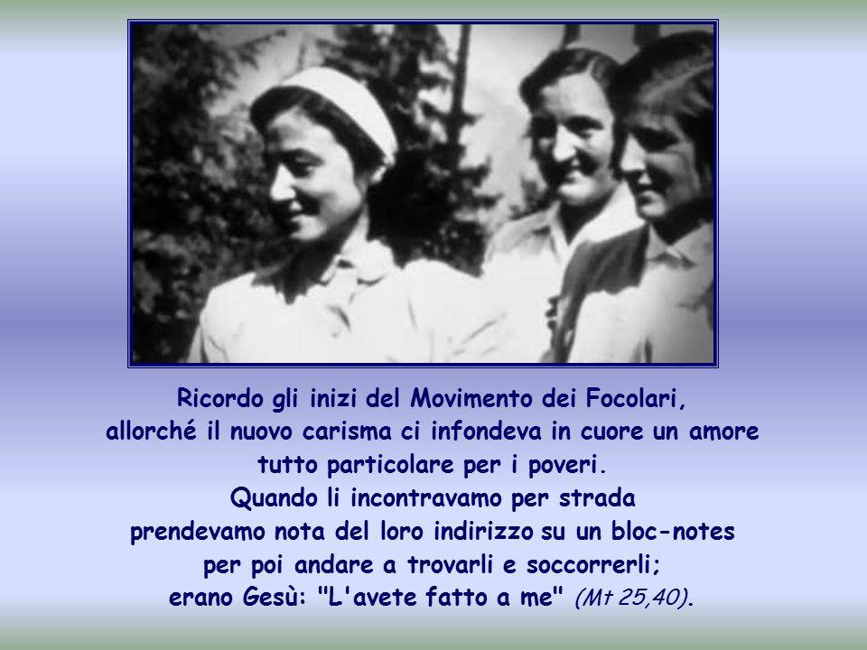 Ricordo gli inizi del Movimento dei Focolari, allorché il nuovo carisma ci infondeva in cuore un amore tutto particolare per i poveri.