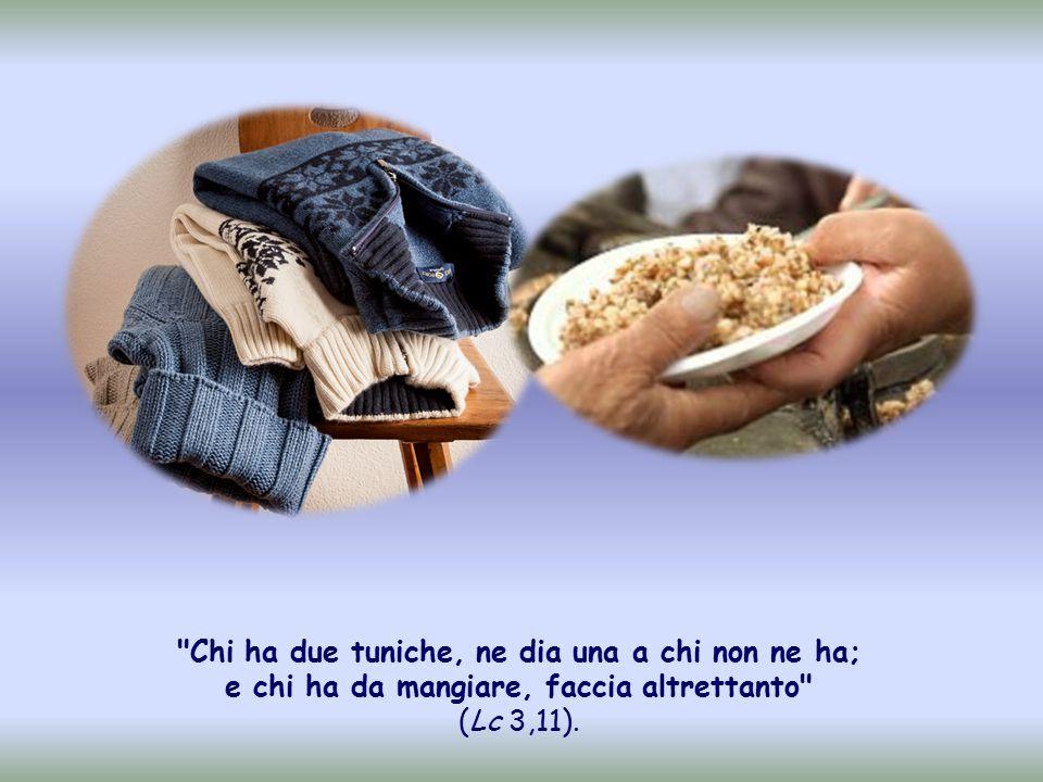 Chi ha due tuniche, ne dia una a chi non ne ha; e chi ha da mangiare, faccia altrettanto (Lc 3,11).