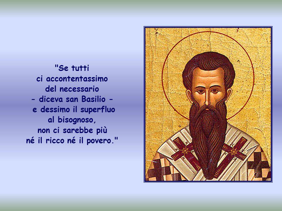 Se tutti ci accontentassimo del necessario ‑ diceva san Basilio ‑ e dessimo il superfluo al bisognoso, non ci sarebbe più né il ricco né il povero.