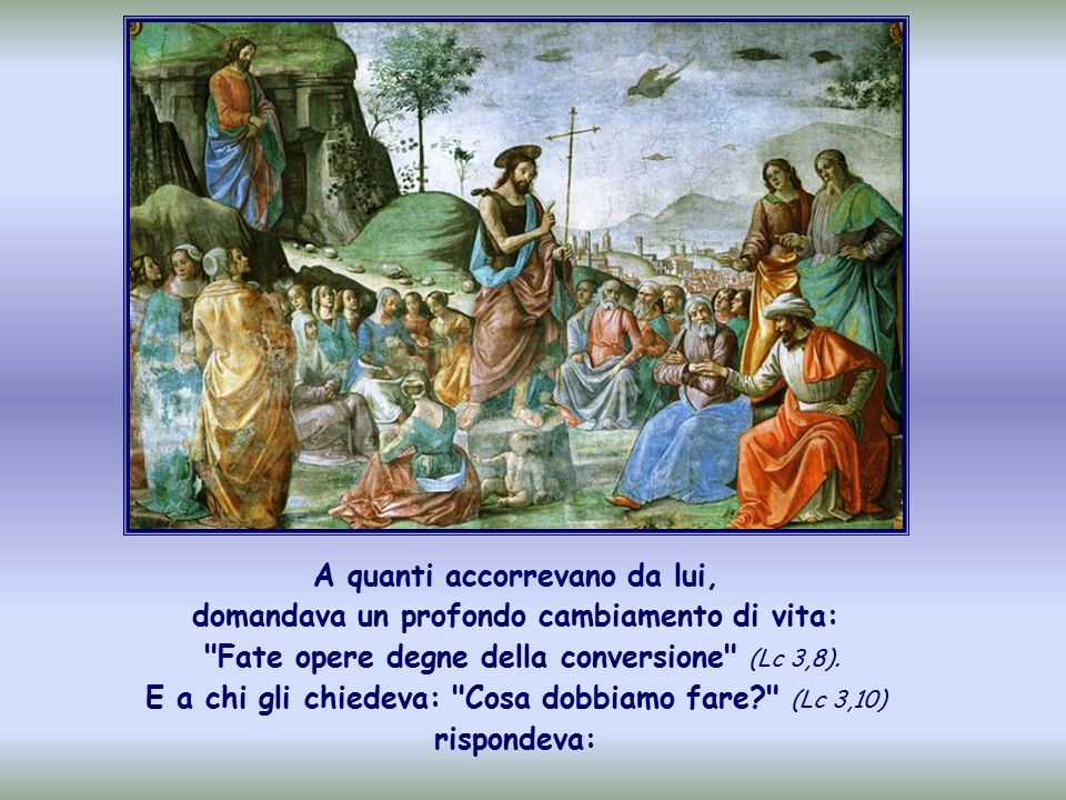 A quanti accorrevano da lui, domandava un profondo cambiamento di vita: Fate opere degne della conversione (Lc 3,8).