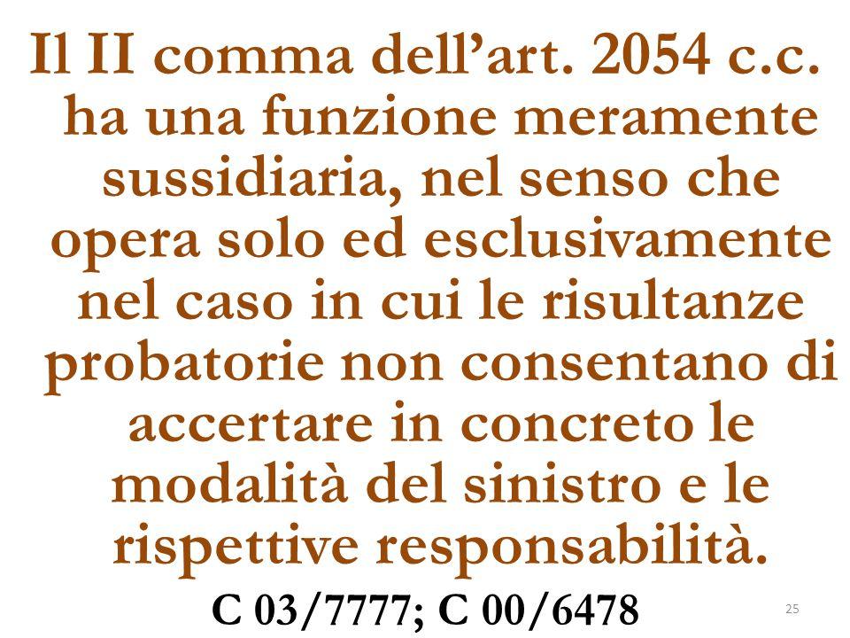 Il II comma dell'art. 2054 c.c. ha una funzione meramente sussidiaria, nel senso che opera solo ed esclusivamente nel caso in cui le risultanze probatorie non consentano di accertare in concreto le modalità del sinistro e le rispettive responsabilità.
