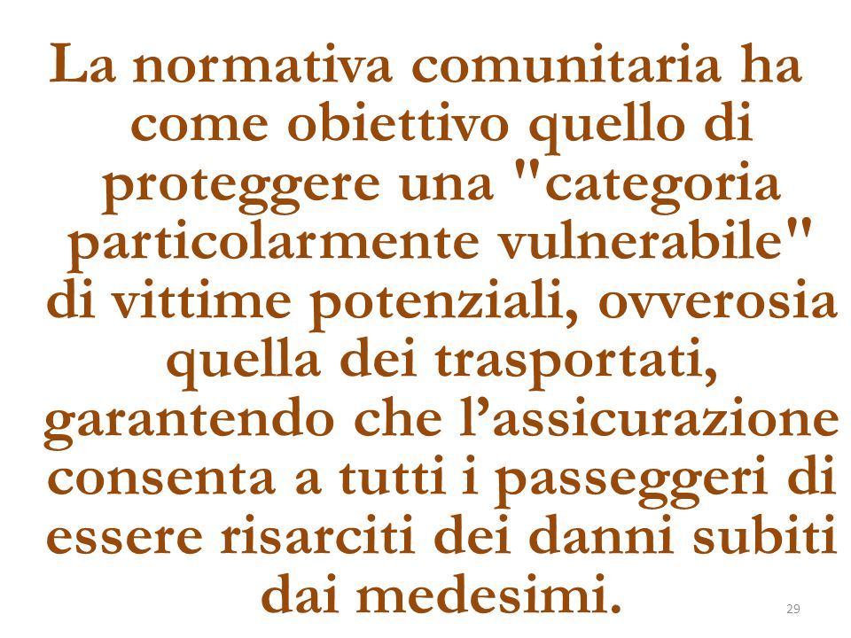 La normativa comunitaria ha come obiettivo quello di proteggere una categoria particolarmente vulnerabile di vittime potenziali, ovverosia quella dei trasportati, garantendo che l'assicurazione consenta a tutti i passeggeri di essere risarciti dei danni subiti dai medesimi.