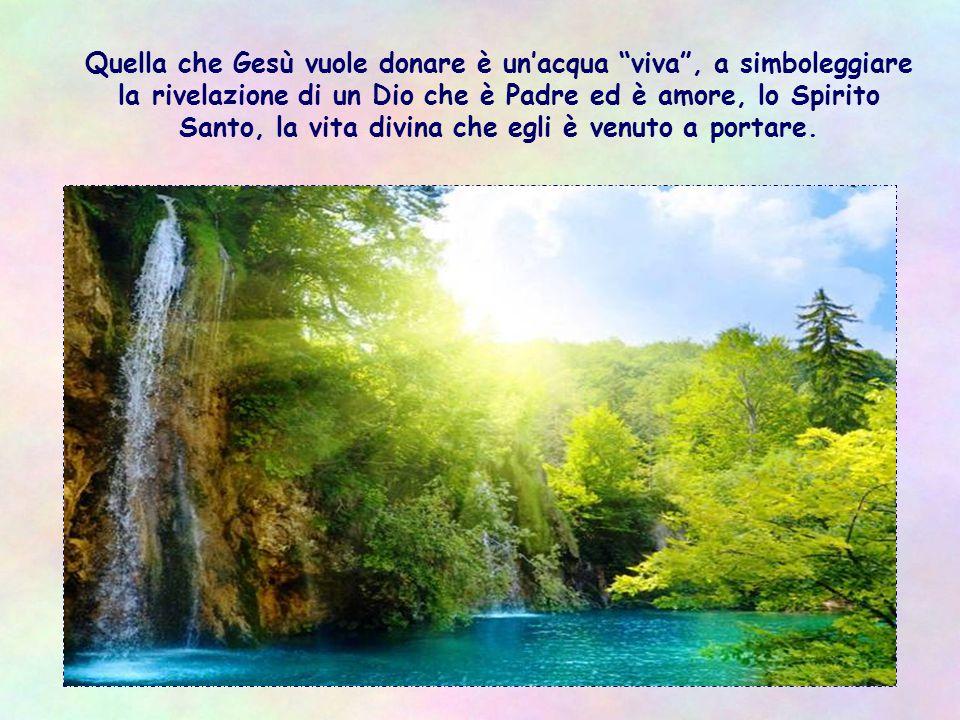 Quella che Gesù vuole donare è un'acqua viva , a simboleggiare la rivelazione di un Dio che è Padre ed è amore, lo Spirito Santo, la vita divina che egli è venuto a portare.