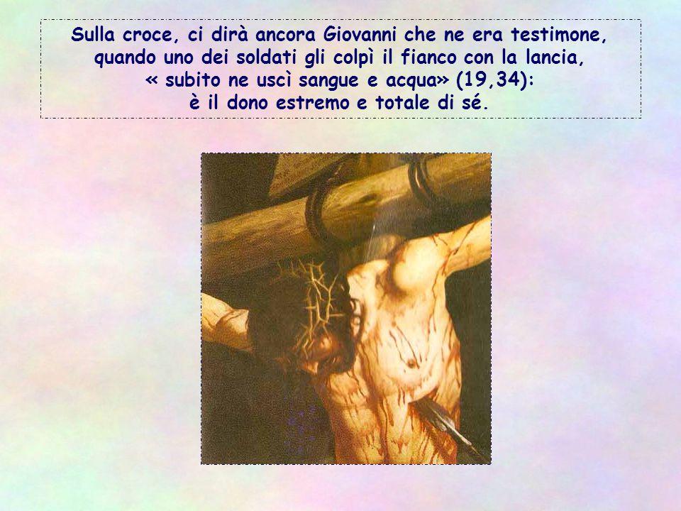 Sulla croce, ci dirà ancora Giovanni che ne era testimone, quando uno dei soldati gli colpì il fianco con la lancia, « subito ne uscì sangue e acqua» (19,34): è il dono estremo e totale di sé.