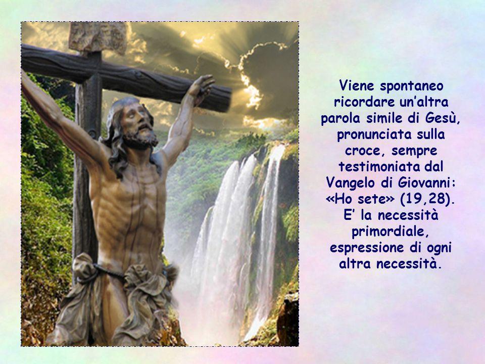 Viene spontaneo ricordare un'altra parola simile di Gesù, pronunciata sulla croce, sempre testimoniata dal Vangelo di Giovanni: «Ho sete» (19,28).