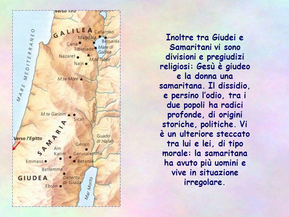 Inoltre tra Giudei e Samaritani vi sono divisioni e pregiudizi religiosi: Gesù è giudeo e la donna una samaritana.