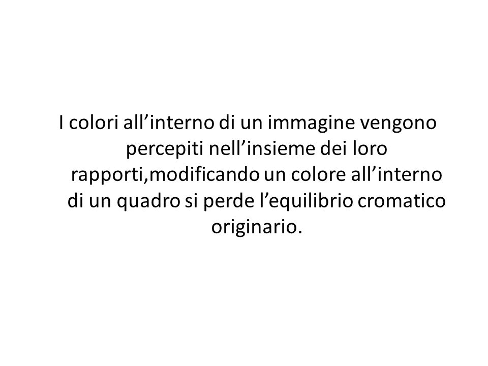 I colori all'interno di un immagine vengono percepiti nell'insieme dei loro rapporti,modificando un colore all'interno di un quadro si perde l'equilibrio cromatico originario.