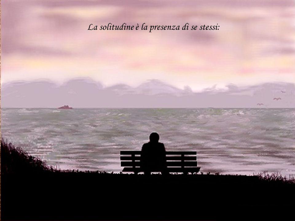 La solitudine è la presenza di se stessi: