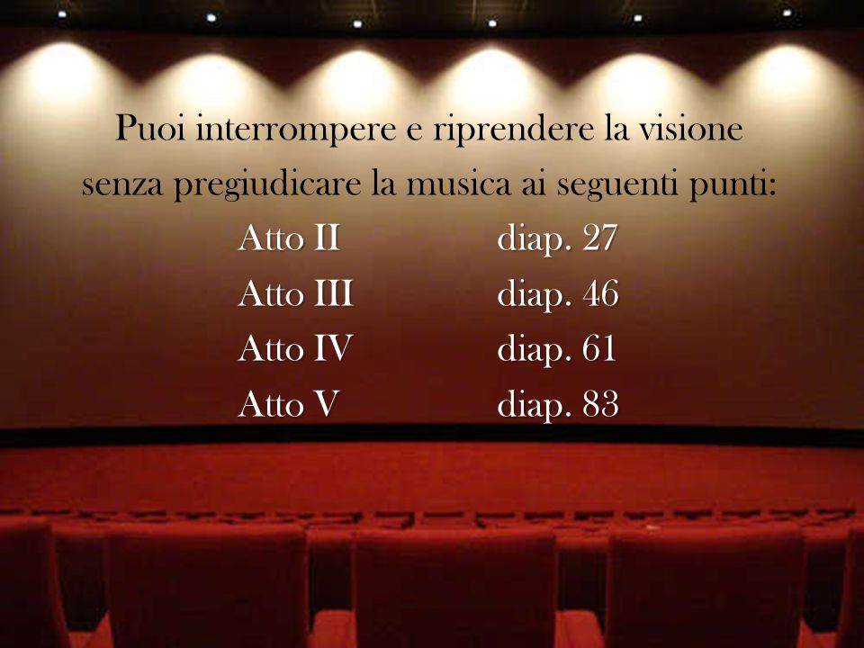 Puoi interrompere e riprendere la visione senza pregiudicare la musica ai seguenti punti: Atto II diap.