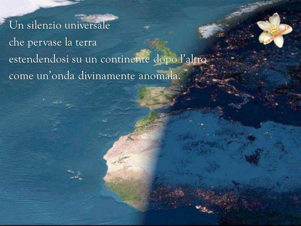 Un silenzio universale che pervase la terra estendendosi su un continente dopo l'altro come un'onda divinamente anomala.