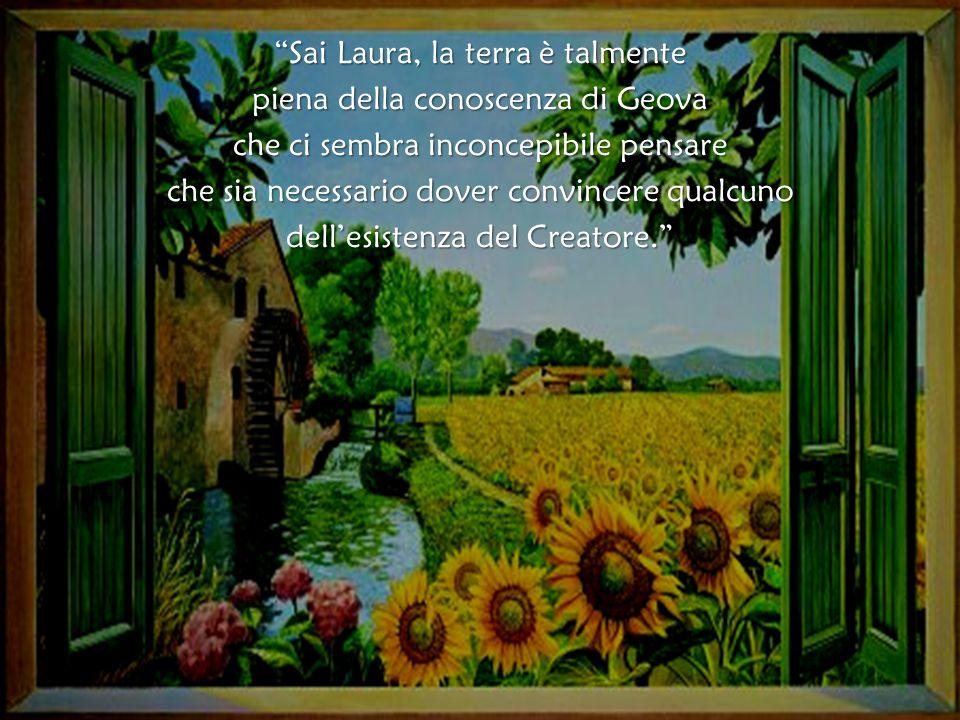 Sai Laura, la terra è talmente piena della conoscenza di Geova che ci sembra inconcepibile pensare che sia necessario dover convincere qualcuno dell'esistenza del Creatore.