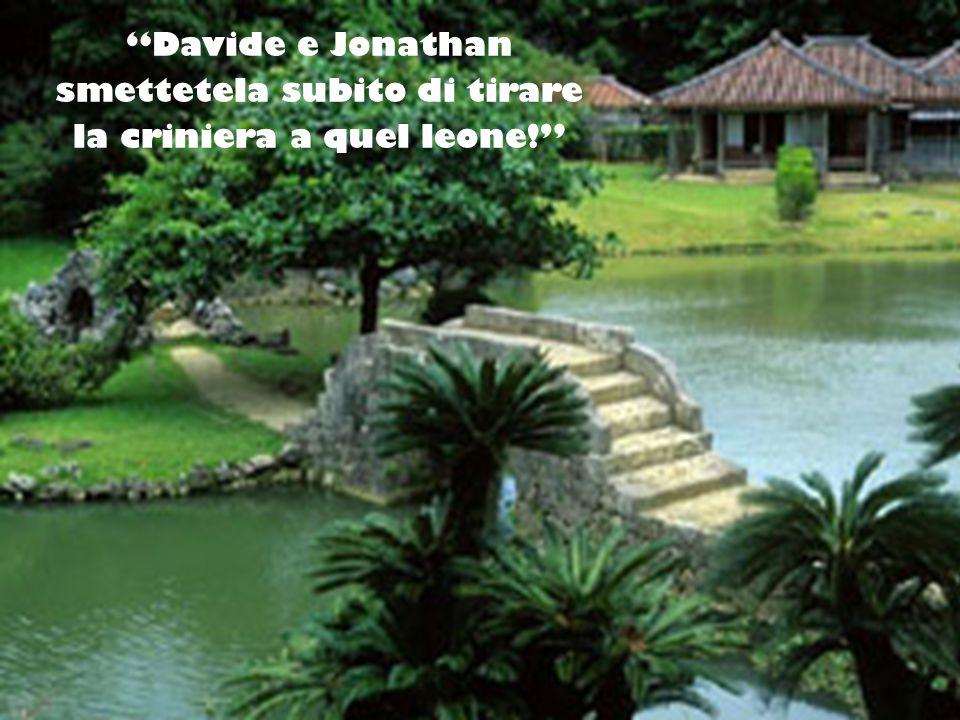 Davide e Jonathan smettetela subito di tirare la criniera a quel leone!