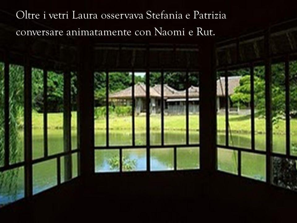 Oltre i vetri Laura osservava Stefania e Patrizia conversare animatamente con Naomi e Rut.