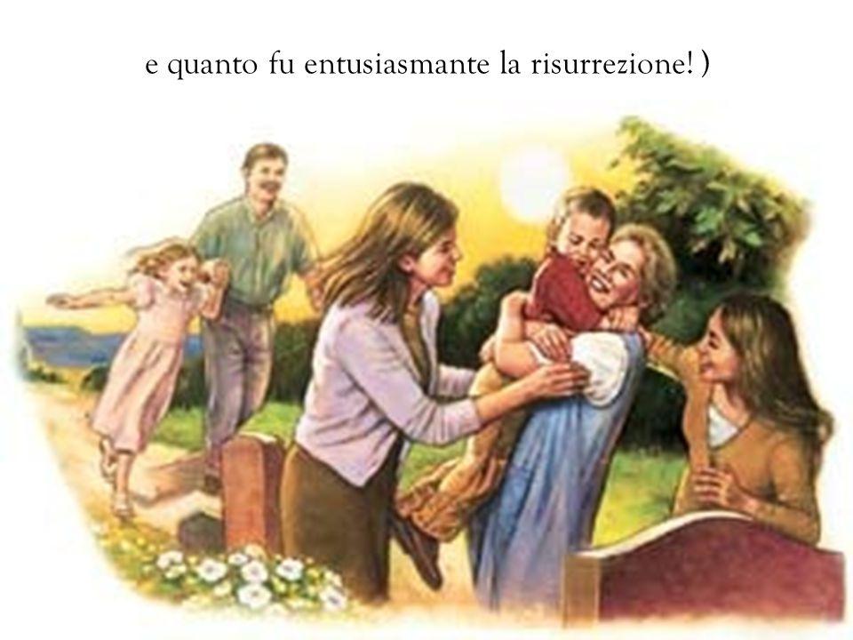e quanto fu entusiasmante la risurrezione! )