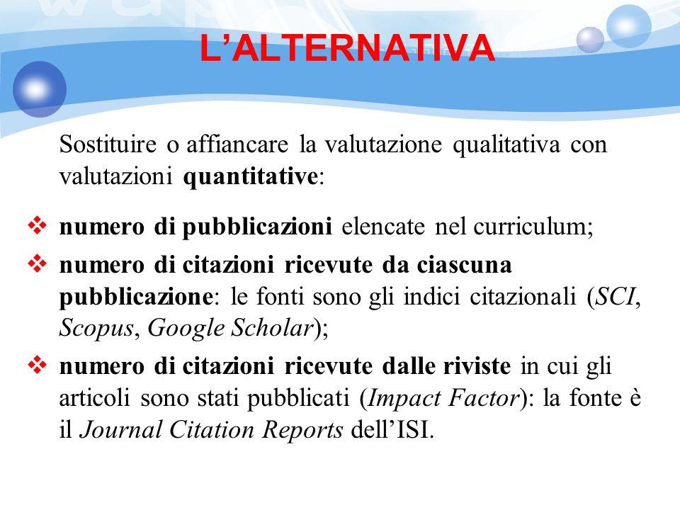 L'ALTERNATIVA Sostituire o affiancare la valutazione qualitativa con valutazioni quantitative: numero di pubblicazioni elencate nel curriculum;