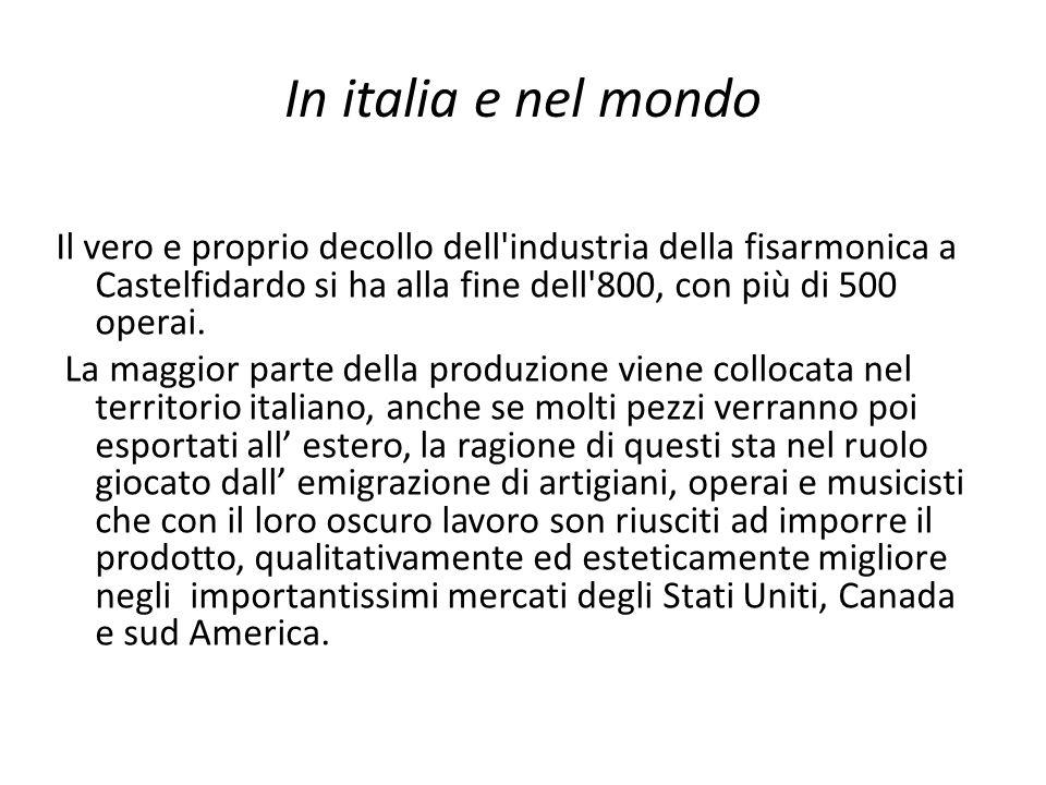 In italia e nel mondo Il vero e proprio decollo dell industria della fisarmonica a Castelfidardo si ha alla fine dell 800, con più di 500 operai.