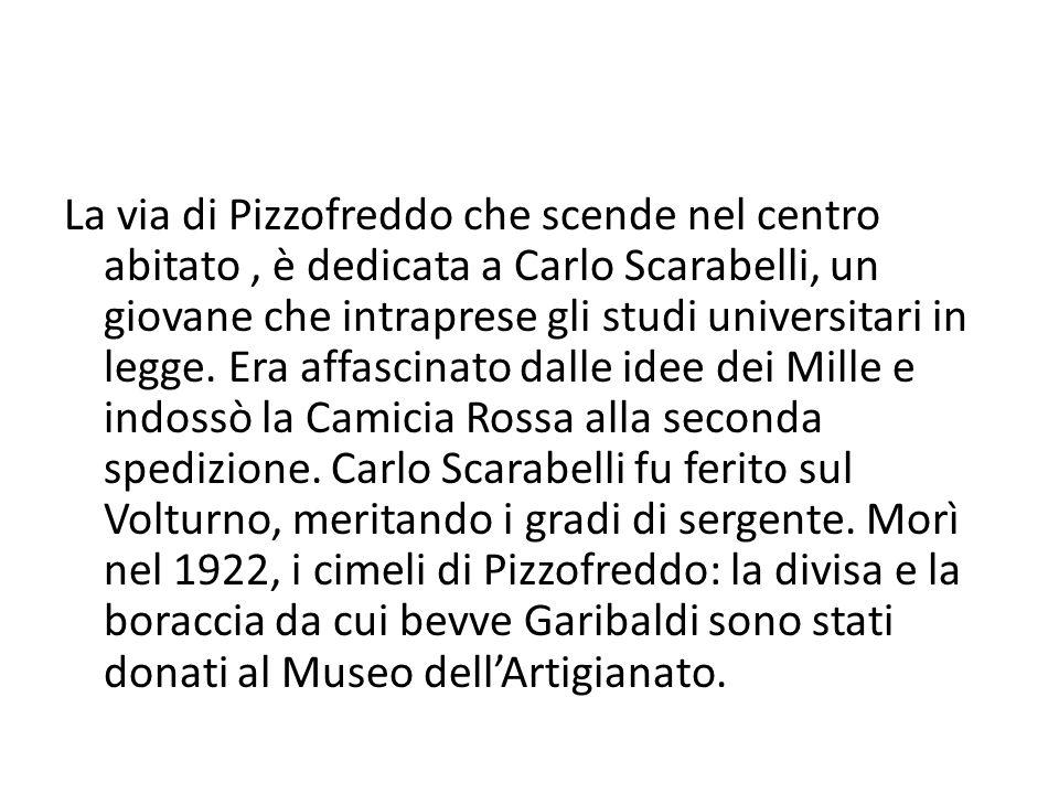 La via di Pizzofreddo che scende nel centro abitato , è dedicata a Carlo Scarabelli, un giovane che intraprese gli studi universitari in legge.