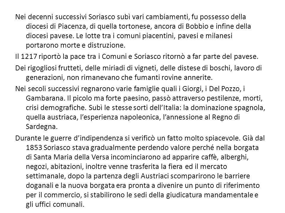 Nei decenni successivi Soriasco subì vari cambiamenti, fu possesso della diocesi di Piacenza, di quella tortonese, ancora di Bobbio e infine della diocesi pavese. Le lotte tra i comuni piacentini, pavesi e milanesi portarono morte e distruzione.