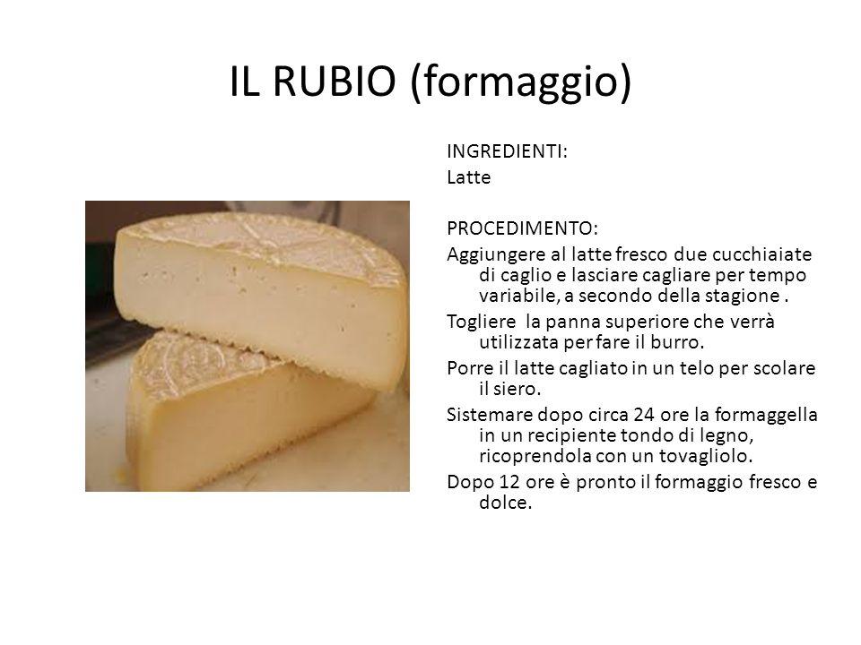 il RUBIO (formaggio) INGREDIENTI: Latte PROCEDIMENTO: