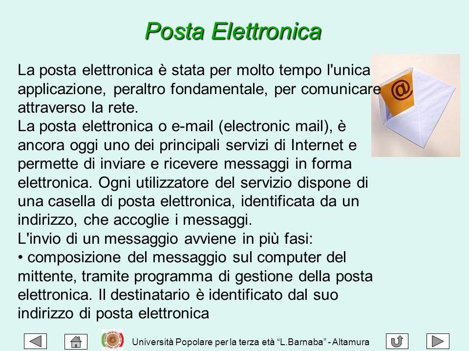 Posta Elettronica La posta elettronica è stata per molto tempo l unica applicazione, peraltro fondamentale, per comunicare attraverso la rete.