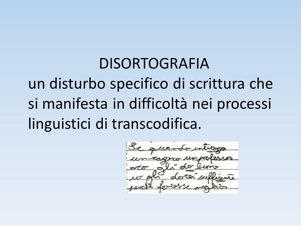DISORTOGRAFIA un disturbo specifico di scrittura che si manifesta in difficoltà nei processi linguistici di transcodifica.
