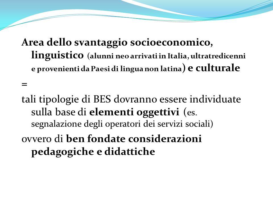 Area dello svantaggio socioeconomico, linguistico (alunni neo arrivati in Italia, ultratredicenni e provenienti da Paesi di lingua non latina) e culturale = tali tipologie di BES dovranno essere individuate sulla base di elementi oggettivi (es.