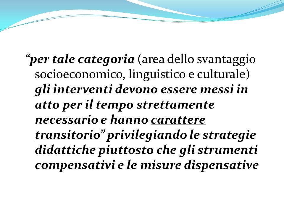 per tale categoria (area dello svantaggio socioeconomico, linguistico e culturale) gli interventi devono essere messi in atto per il tempo strettamente necessario e hanno carattere transitorio privilegiando le strategie didattiche piuttosto che gli strumenti compensativi e le misure dispensative