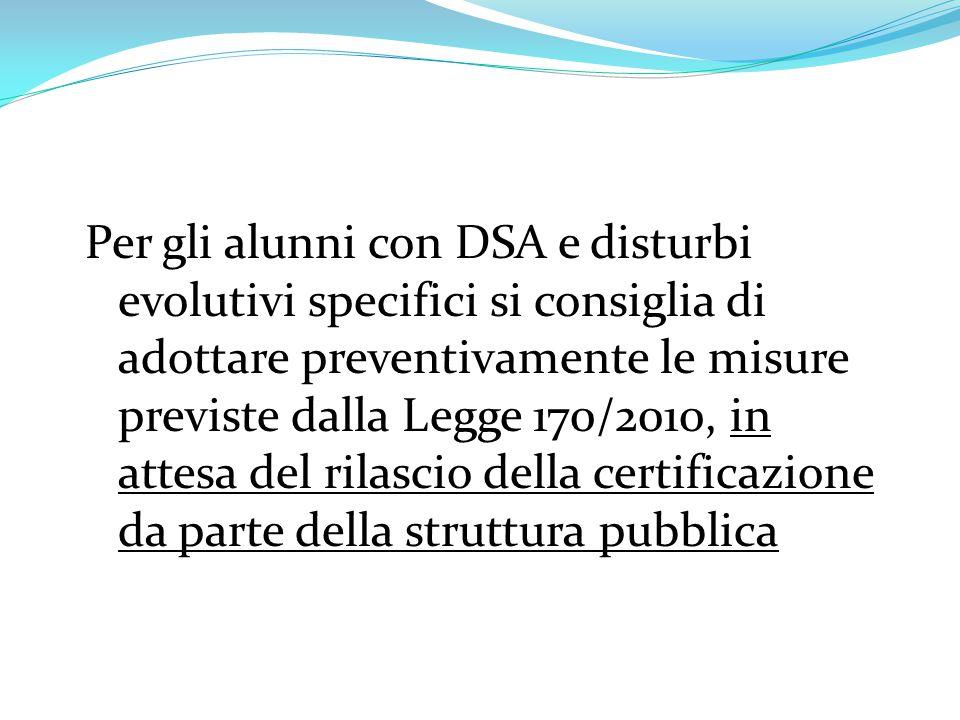 Per gli alunni con DSA e disturbi evolutivi specifici si consiglia di adottare preventivamente le misure previste dalla Legge 170/2010, in attesa del rilascio della certificazione da parte della struttura pubblica