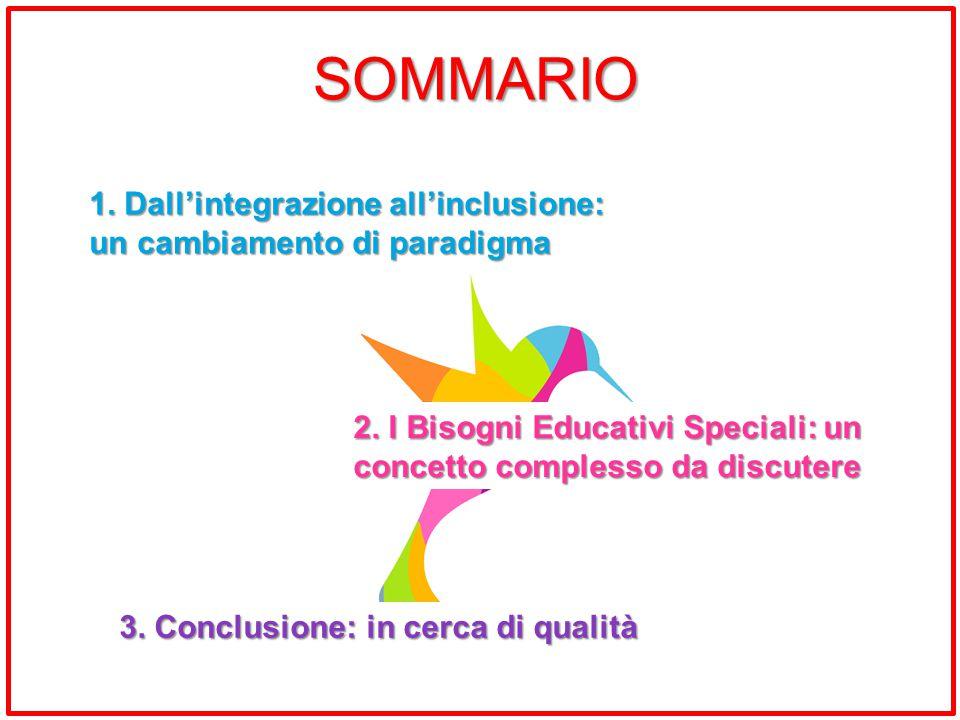 SOMMARIO 1. Dall'integrazione all'inclusione: un cambiamento di paradigma. 2. I Bisogni Educativi Speciali: un concetto complesso da discutere.