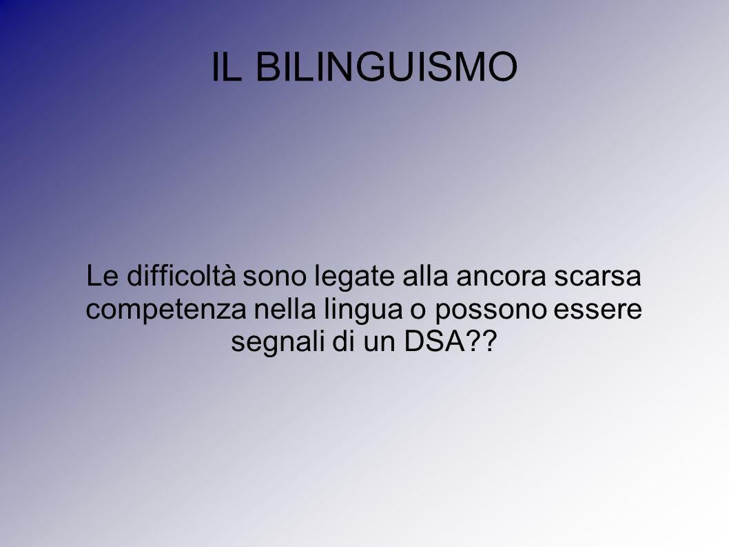IL BILINGUISMO Le difficoltà sono legate alla ancora scarsa competenza nella lingua o possono essere segnali di un DSA