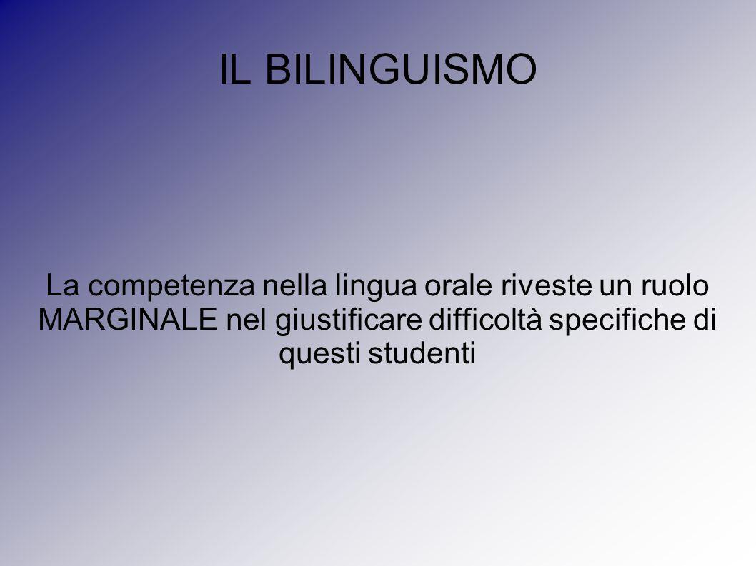 IL BILINGUISMO La competenza nella lingua orale riveste un ruolo MARGINALE nel giustificare difficoltà specifiche di questi studenti.