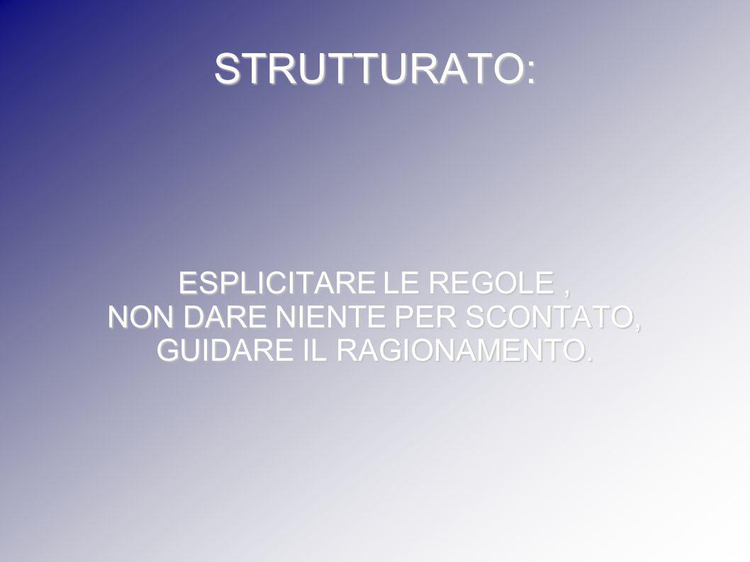 STRUTTURATO: ESPLICITARE LE REGOLE , NON DARE NIENTE PER SCONTATO,