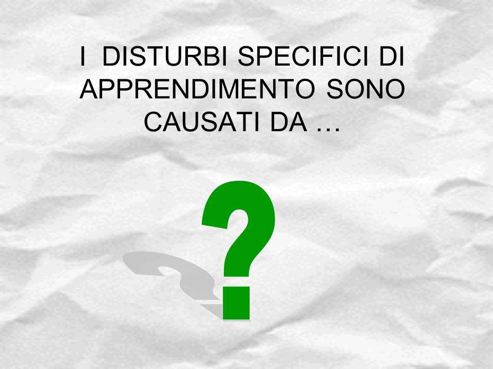 I DISTURBI SPECIFICI DI APPRENDIMENTO SONO CAUSATI DA …