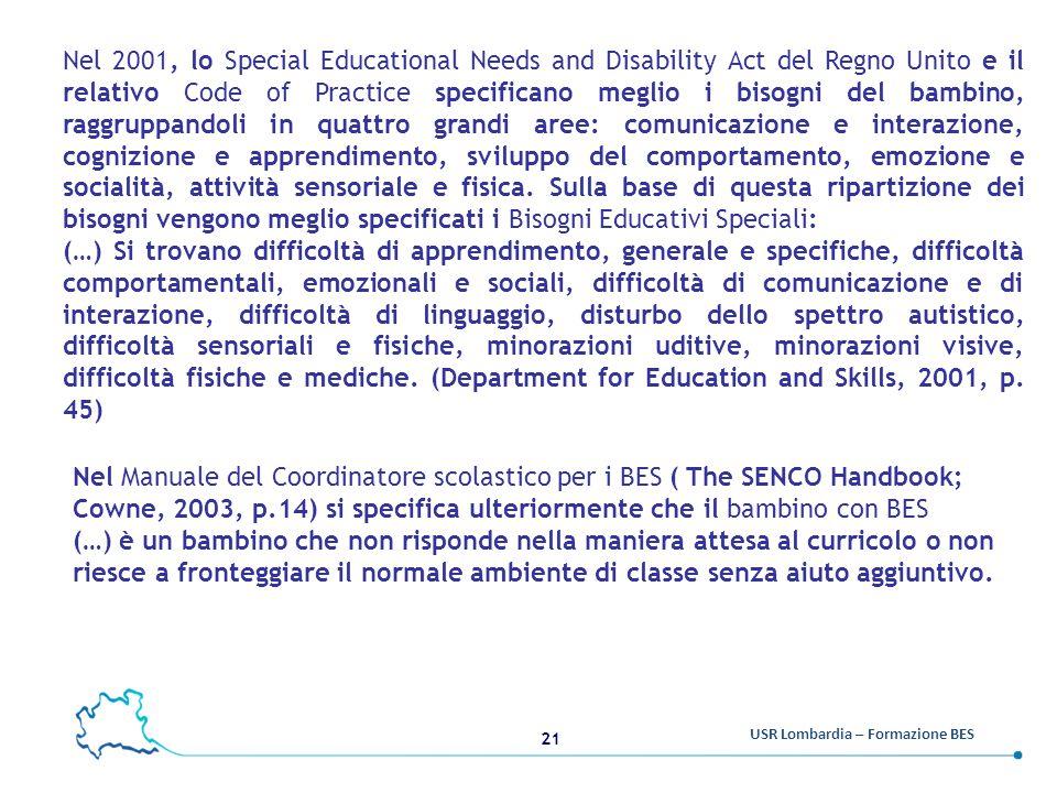 Nel 2001, lo Special Educational Needs and Disability Act del Regno Unito e il relativo Code of Practice specificano meglio i bisogni del bambino, raggruppandoli in quattro grandi aree: comunicazione e interazione, cognizione e apprendimento, sviluppo del comportamento, emozione e socialità, attività sensoriale e fisica. Sulla base di questa ripartizione dei bisogni vengono meglio specificati i Bisogni Educativi Speciali: