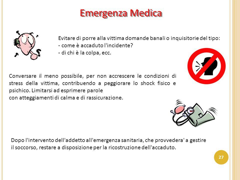 Emergenza Medica Evitare di porre alla vittima domande banali o inquisitorie del tipo: - come è accaduto l incidente