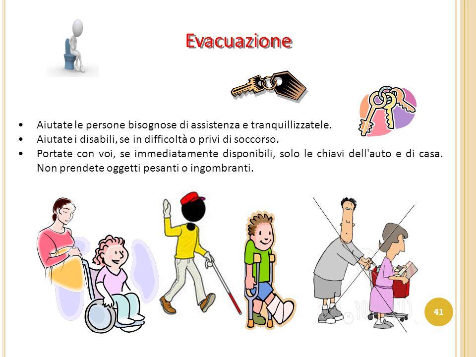 Evacuazione Aiutate le persone bisognose di assistenza e tranquillizzatele. Aiutate i disabili, se in difficoltà o privi di soccorso.