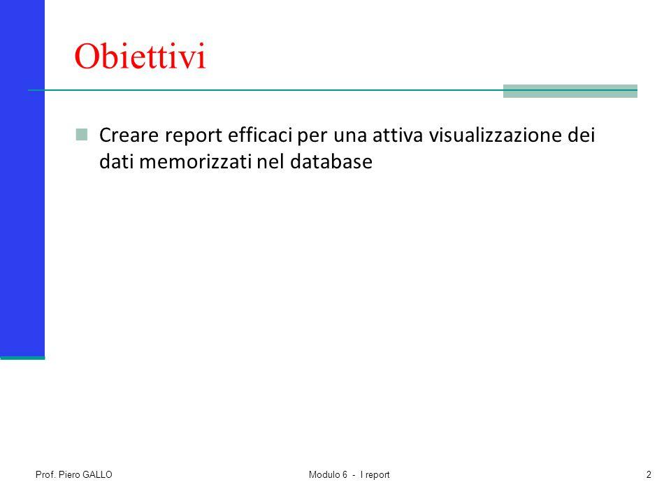 Obiettivi Creare report efficaci per una attiva visualizzazione dei dati memorizzati nel database. Prof. Piero GALLO.