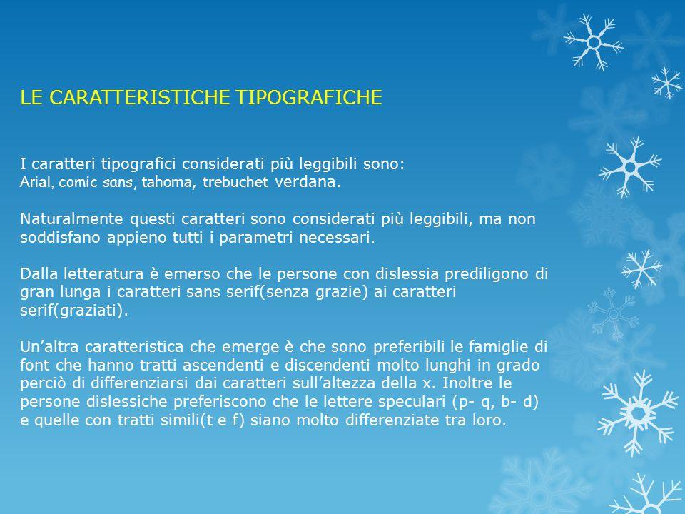 LE CARATTERISTICHE TIPOGRAFICHE I caratteri tipografici considerati più leggibili sono: Arial, comic sans, tahoma, trebuchet verdana.