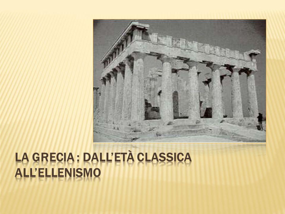 LA GRECIA : DALL'Età CLASSICA ALL'ELLENISMO