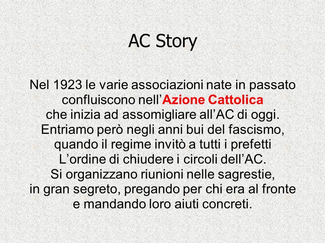 AC Story Nel 1923 le varie associazioni nate in passato confluiscono nell'Azione Cattolica. che inizia ad assomigliare all'AC di oggi.