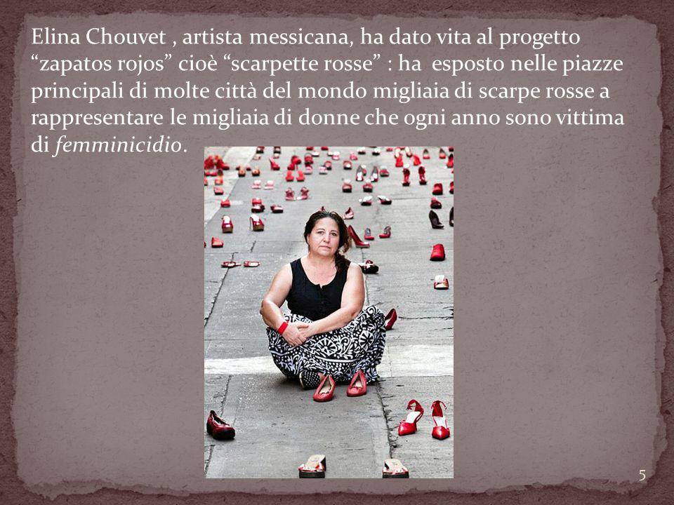 Elina Chouvet , artista messicana, ha dato vita al progetto zapatos rojos cioè scarpette rosse : ha esposto nelle piazze principali di molte città del mondo migliaia di scarpe rosse a rappresentare le migliaia di donne che ogni anno sono vittima di femminicidio.