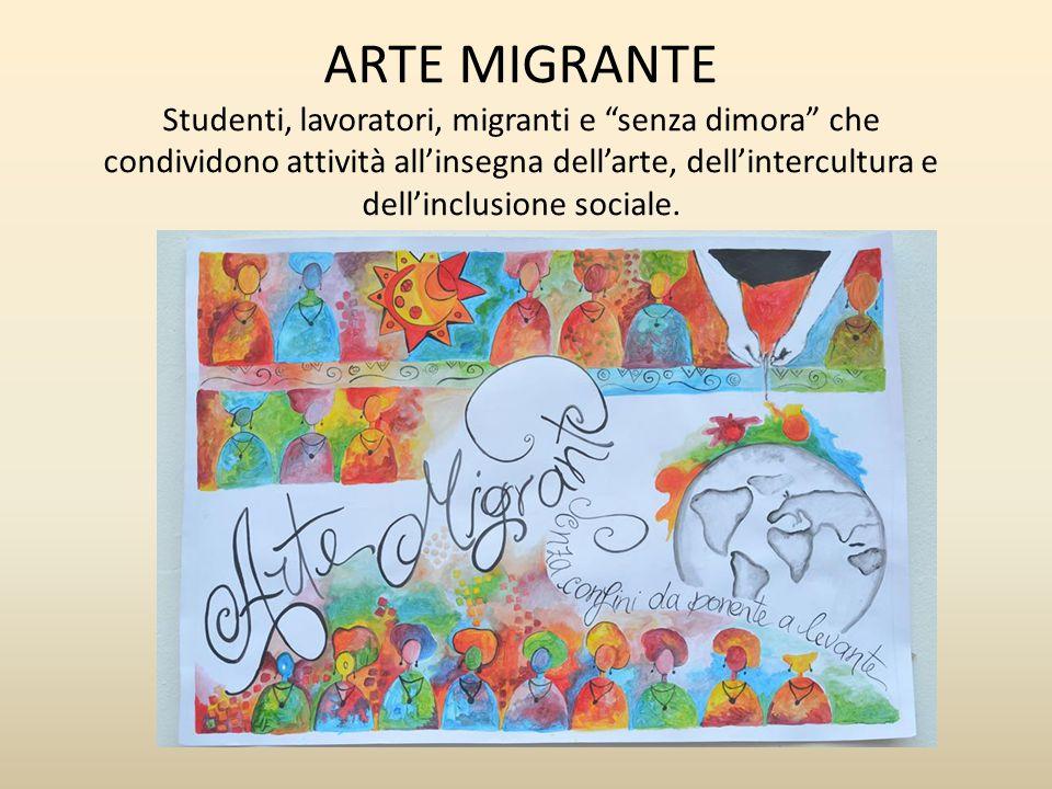 ARTE MIGRANTE Studenti, lavoratori, migranti e senza dimora che condividono attività all'insegna dell'arte, dell'intercultura e dell'inclusione sociale.