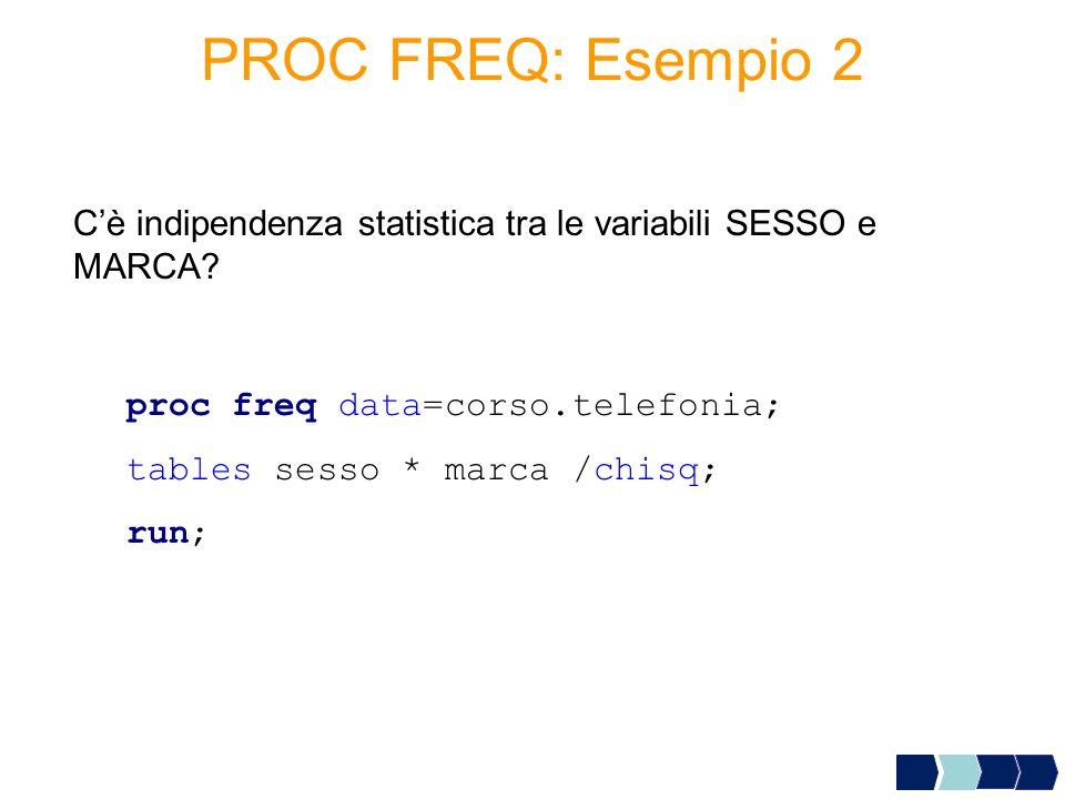 PROC FREQ: Esempio 2 C'è indipendenza statistica tra le variabili SESSO e MARCA proc freq data=corso.telefonia;