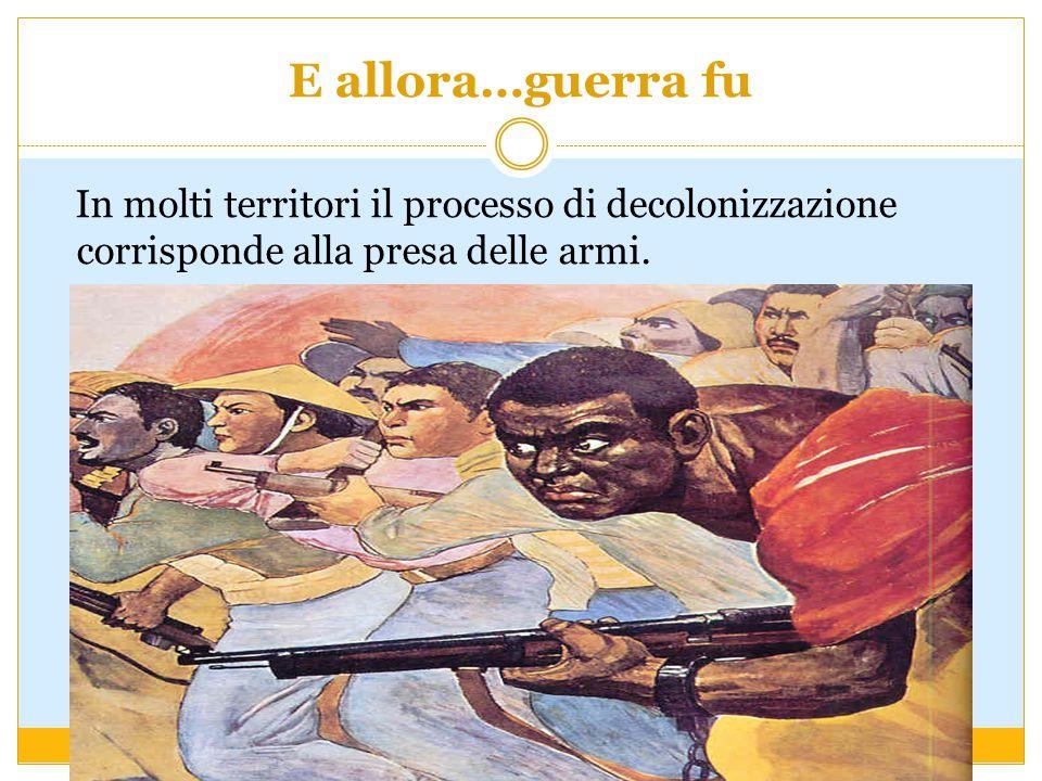 E allora…guerra fu In molti territori il processo di decolonizzazione corrisponde alla presa delle armi.
