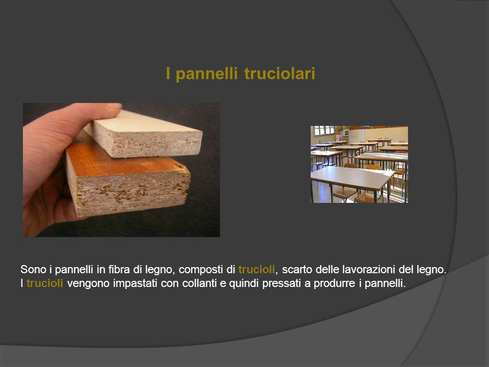 I pannelli truciolari Sono i pannelli in fibra di legno, composti di trucioli, scarto delle lavorazioni del legno.