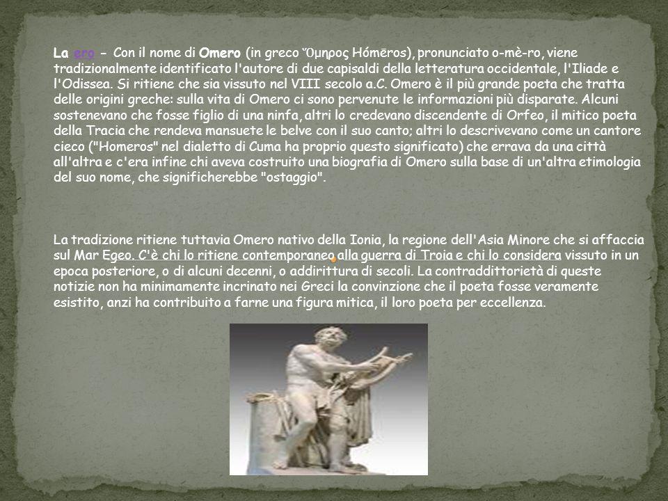 La ero - Con il nome di Omero (in greco Ὅμηρος Hómēros), pronunciato o-mè-ro, viene tradizionalmente identificato l autore di due capisaldi della letteratura occidentale, l Iliade e l Odissea.