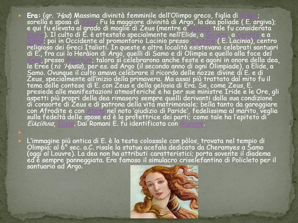 Era: (gr. ῞Ηρα) Massima divinità femminile dell'Olimpo greco, figlia di Crono; sorella e sposa di Zeus. Fu la maggiore divinità di Argo, la dea poliade ( E. argiva); e qui fu elevata al grado di moglie di Zeus (mentre a Dodona tale fu considerata Dione). Il culto di E. è attestato specialmente nell'Elide, a Sicione, a Corinto e a Samo; poi in Occidente al promontorio Lacinio presso Crotone ( E. Lacinia), centro religioso dei Greci Italioti. In queste e altre località esistevano celebrati santuari di E., fra cui lo Heràion di Argo, quelli di Samo e di Olimpia e quello alla foce del Sele, presso Paestum; talora si celebrarono anche feste e agoni in onore della dea, le Eree (τὰ ῾Ηραῖα), per es. ad Argo (il secondo anno di ogni Olimpiade), a Elide, a Samo. Ovunque il culto amava celebrare il ricordo delle nozze divine di E. e di Zeus, specialmente all'inizio della primavera. Ma assai più trattato dal mito fu il tema delle contese di E. con Zeus e della gelosia di Era. Se, come Zeus, E. presiede alle manifestazioni atmosferiche e ha per sue ministre Iride e le Ore, gli aspetti più propri della dea rimasero sempre quelli derivanti dalla sua condizione di consorte di Zeus e di patrona della vita matrimoniale; bella tanto da gareggiare con Afrodite e con Atena nel noto 'giudizio di Paride', fedelissima al marito, veglia sulla fedeltà delle spose ed è la protettrice dei parti; come tale ha l'epiteto di Εἰλείϑυια, Ilizia. Dai Romani E. fu identificata con Giunone.
