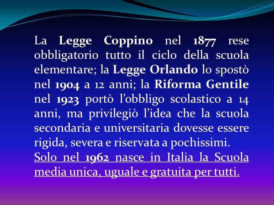La Legge Coppino nel 1877 rese obbligatorio tutto il ciclo della scuola elementare; la Legge Orlando lo spostò nel 1904 a 12 anni; la Riforma Gentile nel 1923 portò l'obbligo scolastico a 14 anni, ma privilegiò l'idea che la scuola secondaria e universitaria dovesse essere rigida, severa e riservata a pochissimi.