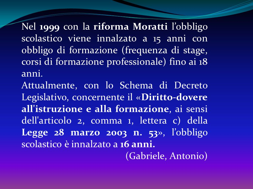 Nel 1999 con la riforma Moratti l'obbligo scolastico viene innalzato a 15 anni con obbligo di formazione (frequenza di stage, corsi di formazione professionale) fino ai 18 anni.