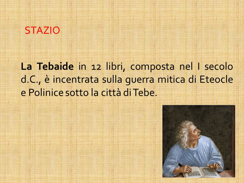 STAZIO La Tebaide in 12 libri, composta nel I secolo d.C., è incentrata sulla guerra mitica di Eteocle e Polinice sotto la città di Tebe.